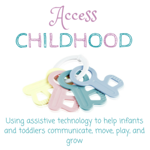 Website Logo: Access Childhood: Using assistive technology to help infants and toddlers communicate, move, play, and grow. Icon is of multi-colored infant toy keys.